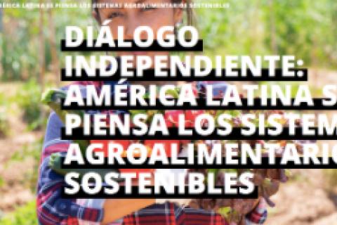 DIÁLOGO INDEPENDIENTE: AMÉRICA LATINA SE PIENSA LOS SISTEMAS AGROALIMENTARIOS SOSTENIBLES